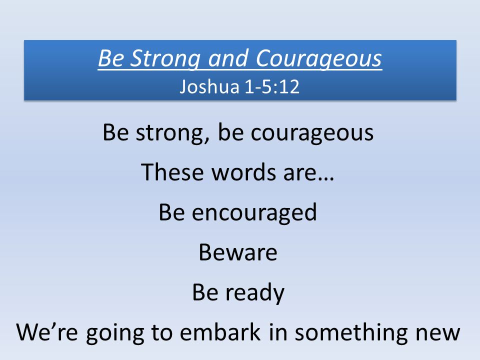 Be Strong and Courageous Joshua 1-5:12 Be strong, be courageous These words are… Be encouraged Beware Be ready We're going to embark in something new