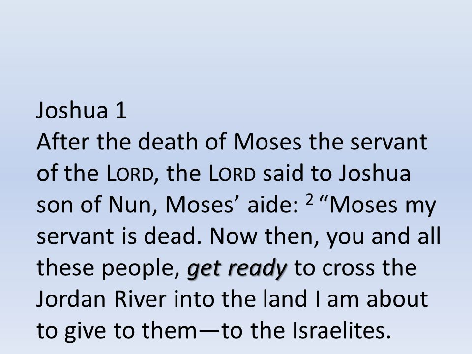 Joshua 1 get ready After the death of Moses the servant of the L ORD, the L ORD said to Joshua son of Nun, Moses' aide: 2 Moses my servant is dead.