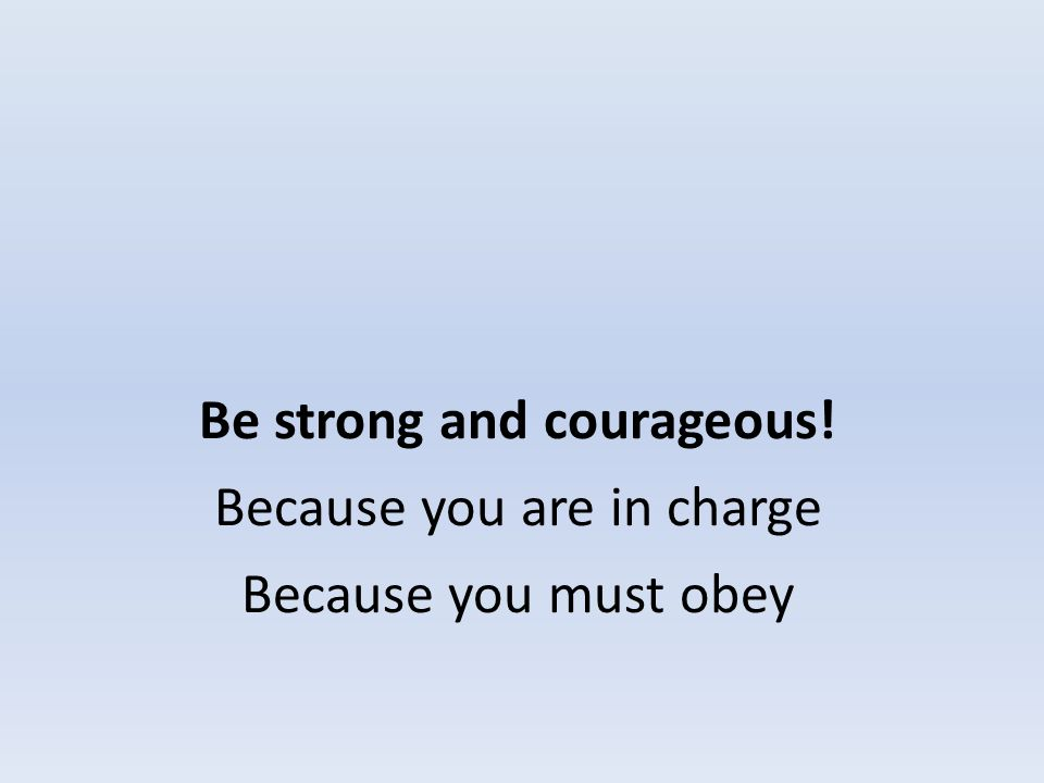 Be strong and courageous! Because you are in charge Because you must obey