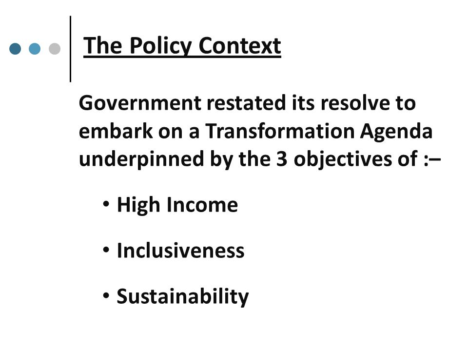 The Policy Context Government restated its resolve to embark on a Transformation Agenda underpinned by the 3 objectives of :– High Income Inclusiveness Sustainability