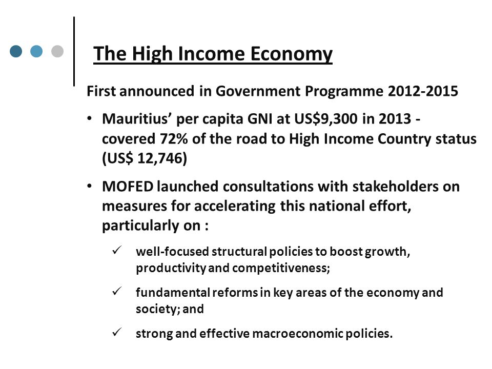 The High Income Economy First announced in Government Programme 2012-2015 Mauritius' per capita GNI at US$9,300 in 2013 - covered 72% of the road to High Income Country status (US$ 12,746) MOFED launched consultations with stakeholders on measures for accelerating this national effort, particularly on : well-focused structural policies to boost growth, productivity and competitiveness; fundamental reforms in key areas of the economy and society; and strong and effective macroeconomic policies.