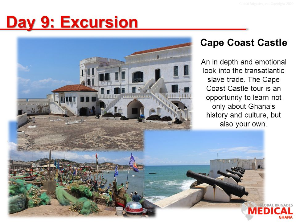 Global Brigades, Inc. Copyright 2009 Day 9: Excursion Cape Coast Castle An in depth and emotional look into the transatlantic slave trade. The Cape Co