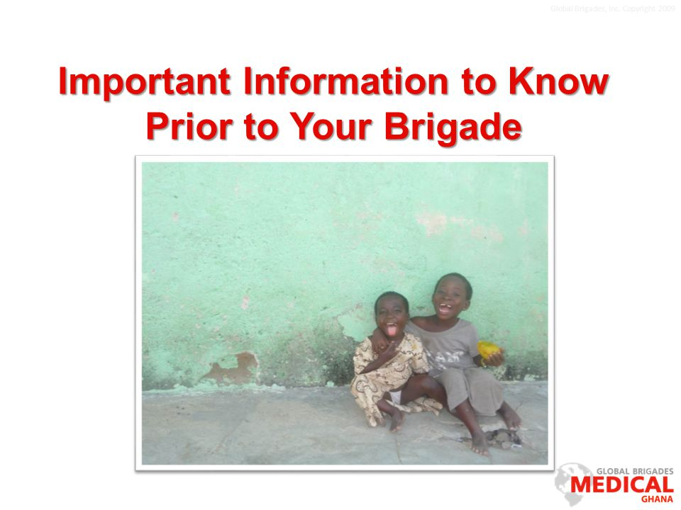 Global Brigades, Inc. Copyright 2009 Important Information to Know Prior to Your Brigade