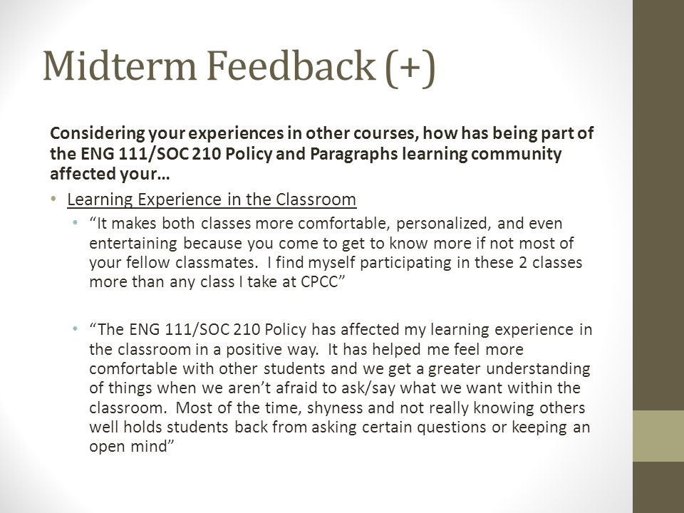 Midterm Feedback (+) Considering your experiences in other courses, how has being part of the ENG 111/SOC 210 Policy and Paragraphs learning community affected your… Learning Experience in the Classroom It makes both classes more comfortable, personalized, and even entertaining because you come to get to know more if not most of your fellow classmates.