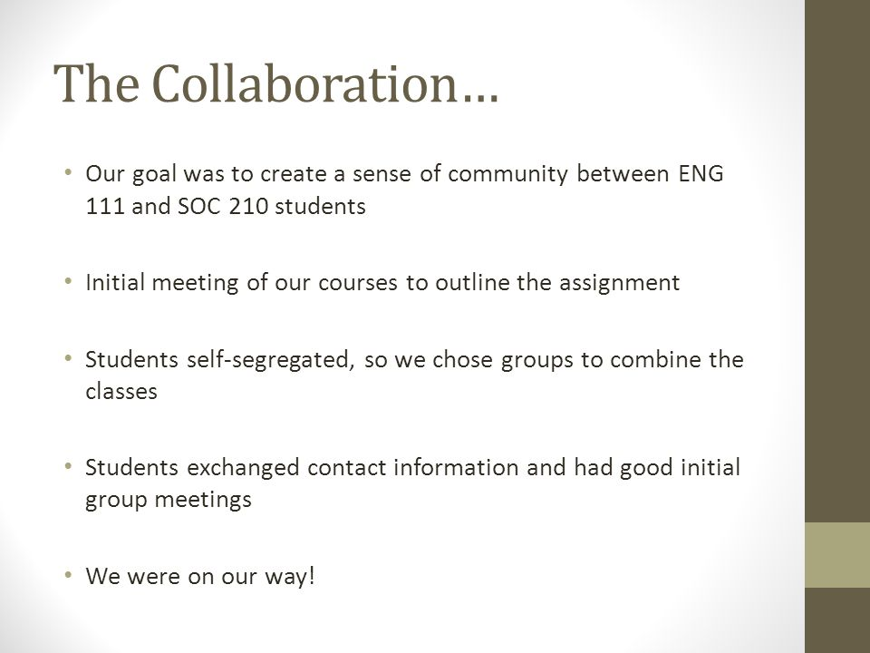 The Collaboration… Our goal was to create a sense of community between ENG 111 and SOC 210 students Initial meeting of our courses to outline the assignment Students self-segregated, so we chose groups to combine the classes Students exchanged contact information and had good initial group meetings We were on our way!