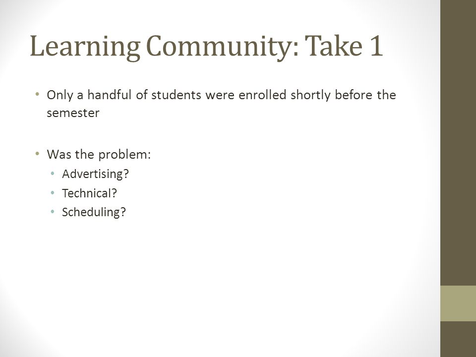 Learning Community: Take 1 Only a handful of students were enrolled shortly before the semester Was the problem: Advertising.