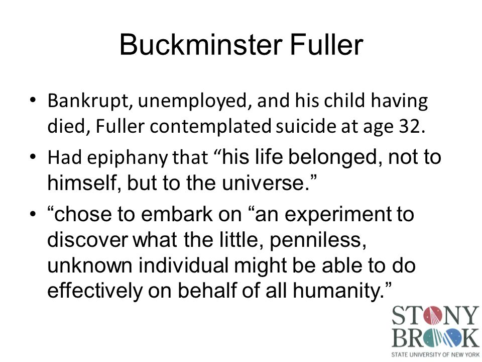 Buckminster Fuller Bankrupt, unemployed, and his child having died, Fuller contemplated suicide at age 32.