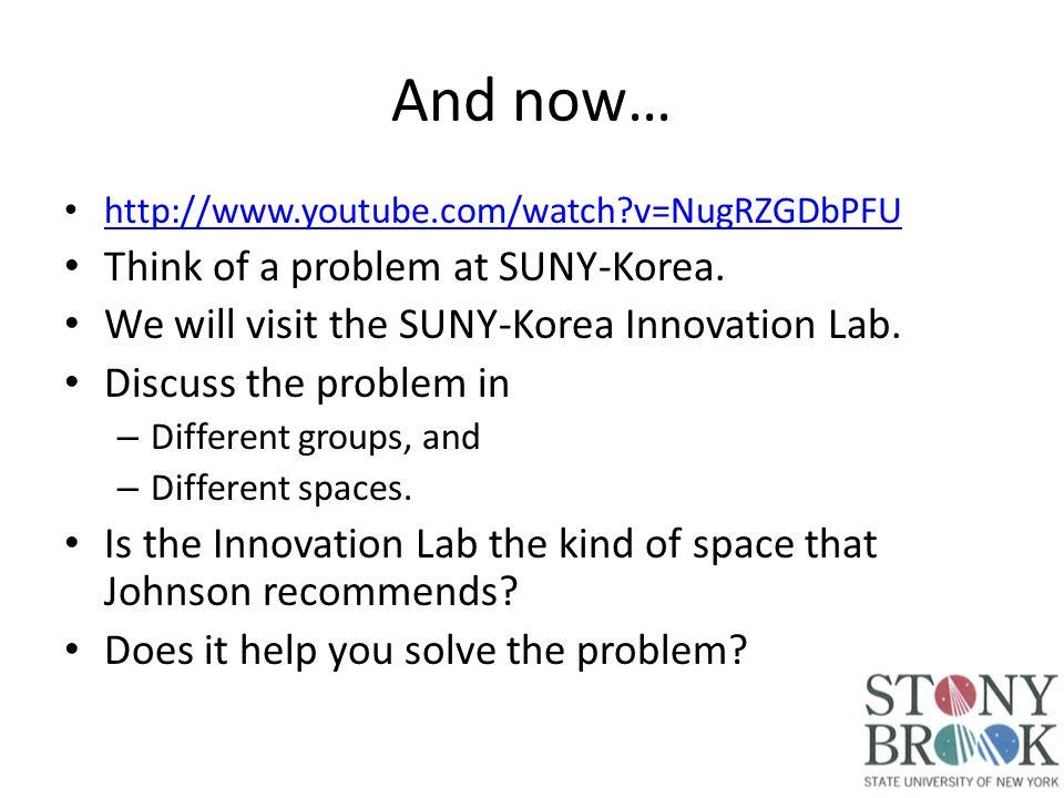 And now… http://www.youtube.com/watch v=NugRZGDbPFU Think of a problem at SUNY-Korea.