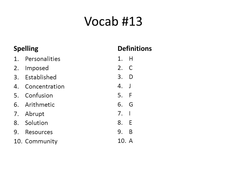 Vocab #13 Spelling 1.Personalities 2.Imposed 3.Established 4.Concentration 5.Confusion 6.Arithmetic 7.Abrupt 8.Solution 9.Resources 10.Community Definitions 1.H 2.C 3.D 4.J 5.F 6.G 7.I 8.E 9.B 10.A