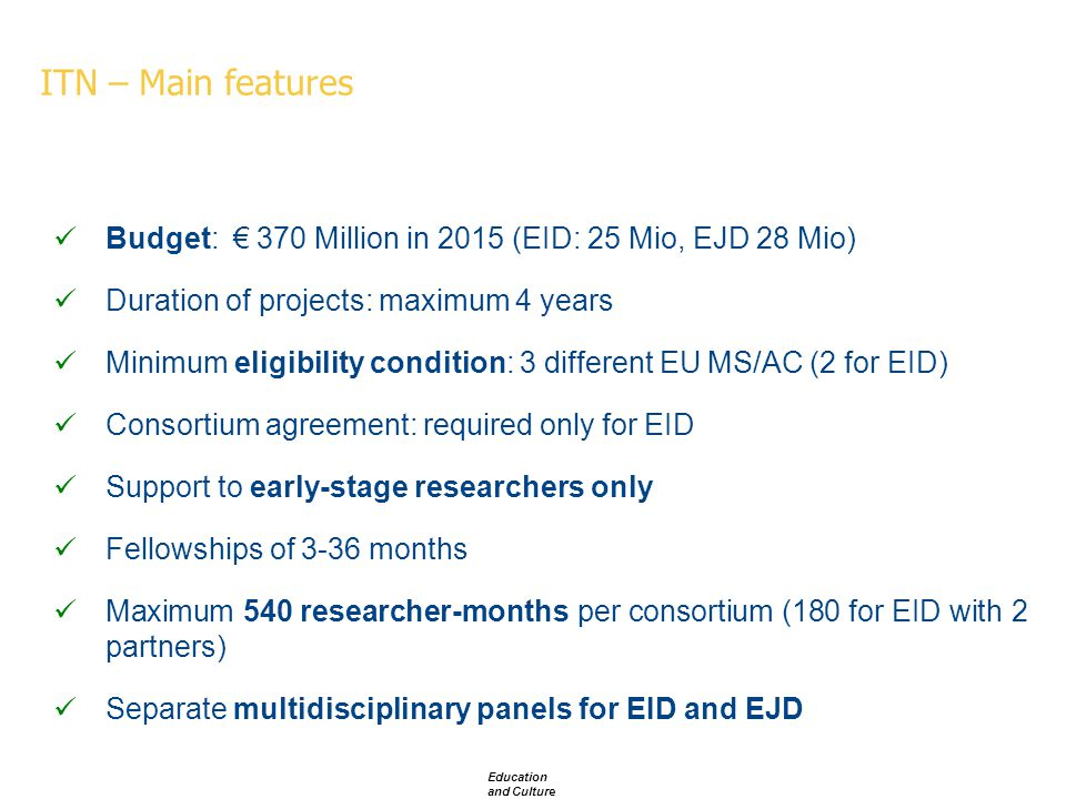 ITN – Main features Budget: € 370 Million in 2015 (EID: 25 Mio, EJD 28 Mio) Duration of projects: maximum 4 years Minimum eligibility condition: 3 different EU MS/AC (2 for EID) Consortium agreement: required only for EID Support to early-stage researchers only Fellowships of 3-36 months Maximum 540 researcher-months per consortium (180 for EID with 2 partners) Separate multidisciplinary panels for EID and EJD Education and Culture