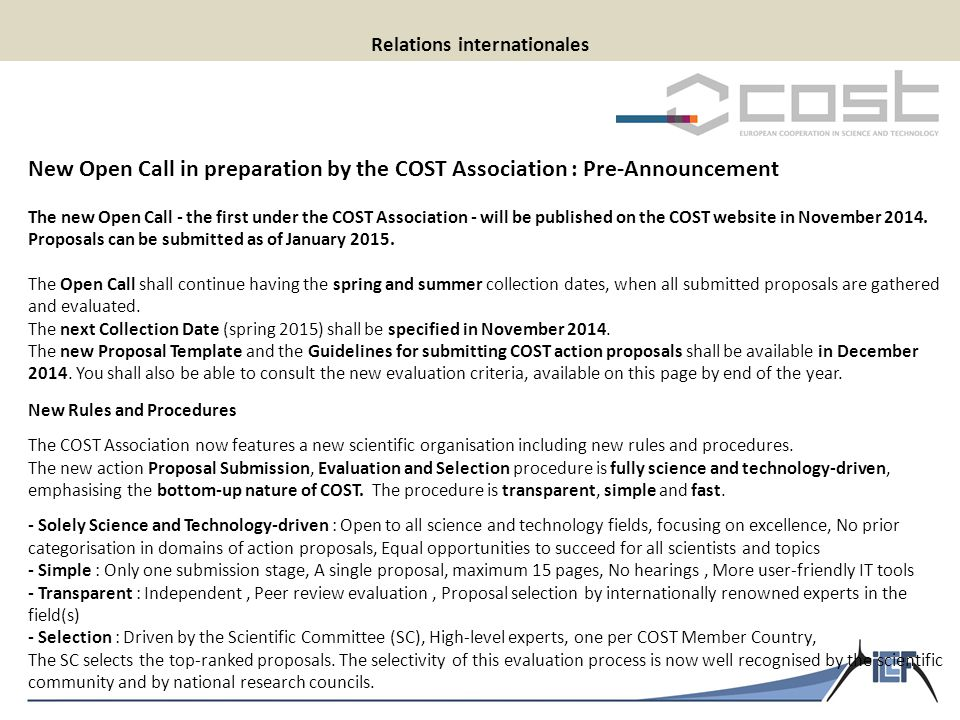 Relations internationales New Open Call in preparation by the COST Association : Pre-Announcement The new Open Call - the first under the COST Association - will be published on the COST website in November 2014.