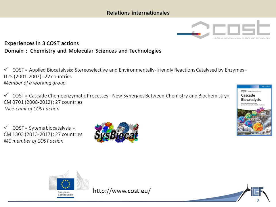 9 Relations internationales COST « Applied Biocatalysis: Stereoselective and Environmentally-friendly Reactions Catalysed by Enzymes» D25 (2001-2007) : 22 countries Member of a working group COST « Cascade Chemoenzymatic Processes - New Synergies Between Chemistry and Biochemistry» CM 0701 (2008-2012) : 27 countries Vice-chair of COST action COST « Sytems biocatalysis » CM 1303 (2013-2017) : 27 countries MC member of COST action Experiences in 3 COST actions Domain : Chemistry and Molecular Sciences and Technologies http://www.cost.eu/