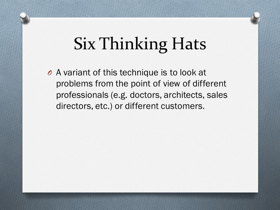 Six Thinking Hats O A variant of this technique is to look at problems from the point of view of different professionals (e.g. doctors, architects, sa