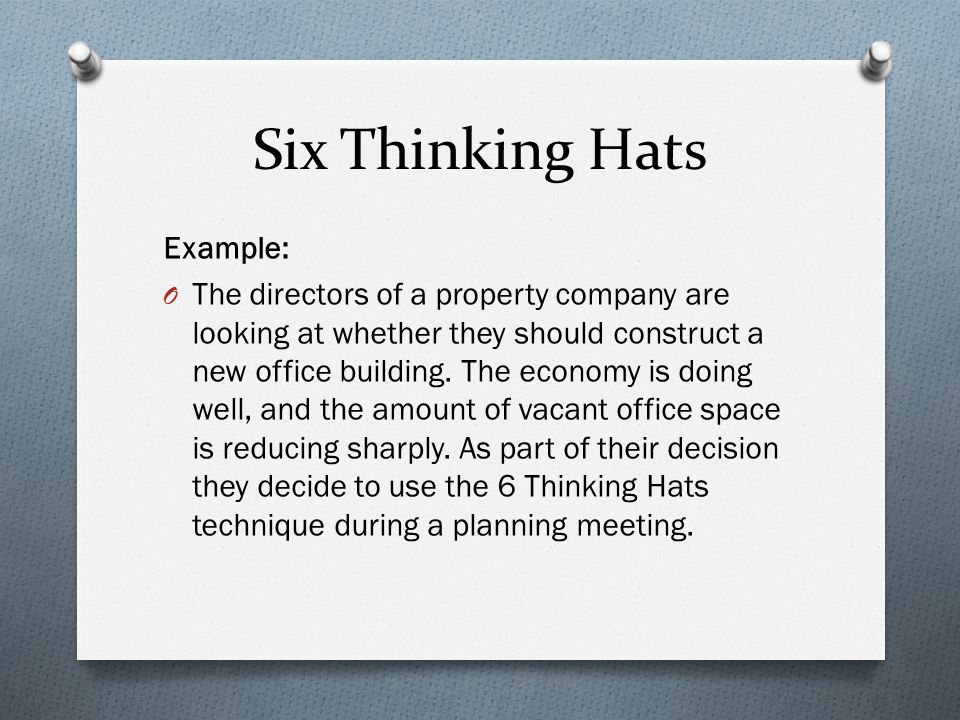 Six Thinking Hats Example: O The directors of a property company are looking at whether they should construct a new office building. The economy is do
