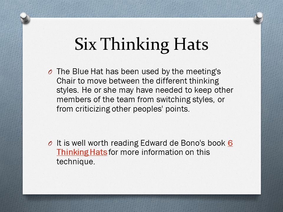 Six Thinking Hats O The Blue Hat has been used by the meeting's Chair to move between the different thinking styles. He or she may have needed to keep