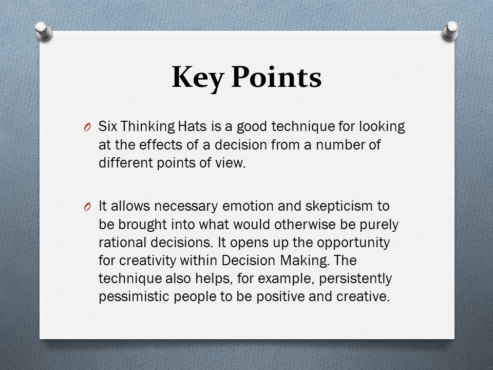 Key Points O Six Thinking Hats is a good technique for looking at the effects of a decision from a number of different points of view. O It allows nec
