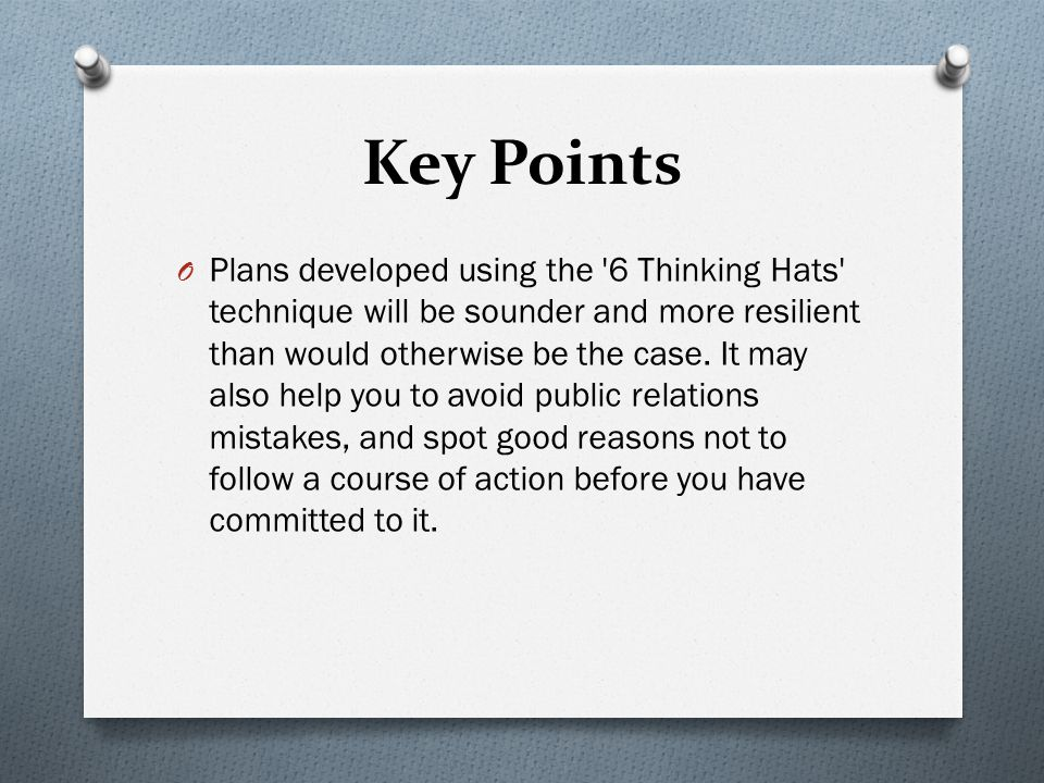 Key Points O Plans developed using the 6 Thinking Hats technique will be sounder and more resilient than would otherwise be the case.