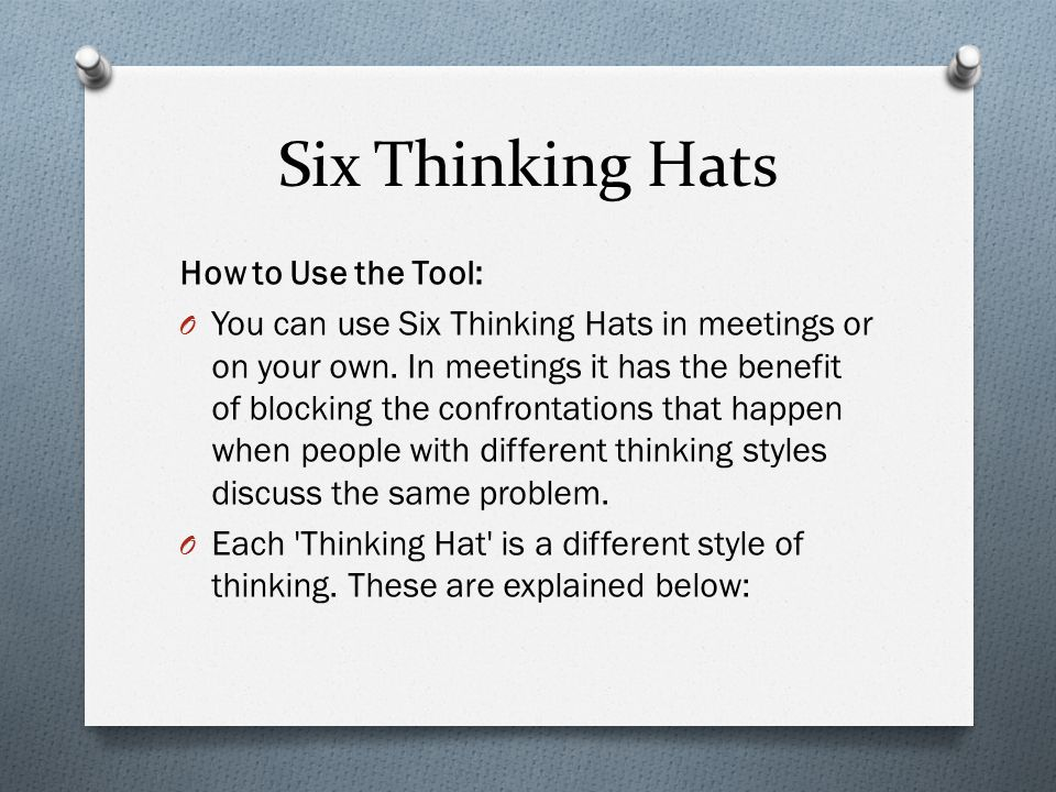 Six Thinking Hats How to Use the Tool: O You can use Six Thinking Hats in meetings or on your own. In meetings it has the benefit of blocking the conf