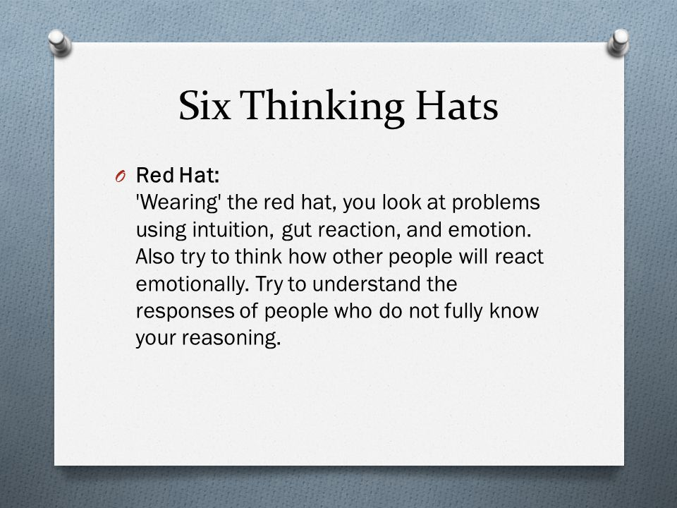 Six Thinking Hats O Red Hat: Wearing the red hat, you look at problems using intuition, gut reaction, and emotion.