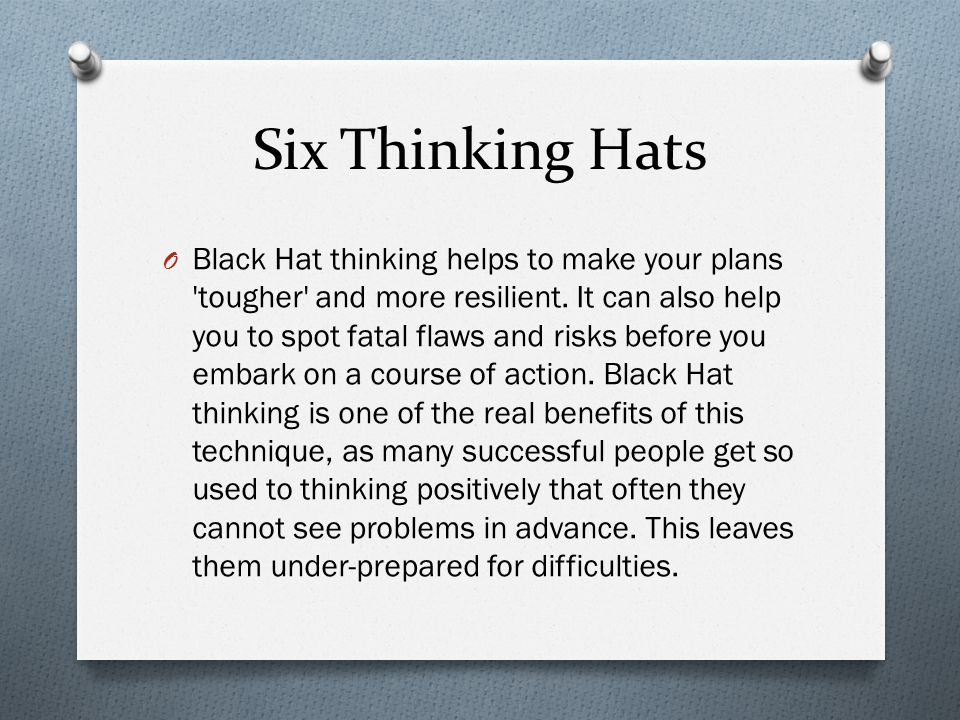 Six Thinking Hats O Black Hat thinking helps to make your plans 'tougher' and more resilient. It can also help you to spot fatal flaws and risks befor