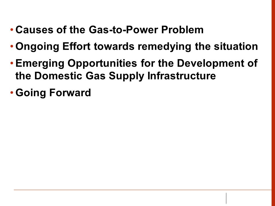 CAUSES OF THE GAS-TO-POWER PROBLEM Lack of national gas policy or a legal regime for gas at the onset, most, if not all the policies/laws were focused on oil production Non existence of large-volume gas users in the country at the early stages outside NEPA (PHCN) A regime of very low gas tariff for supply to NEPA that was not cost reflective (30 to 40 US Cents per MBtu), and even at this very low cost, NEPA was not making payments regularly Gas processing and transportation infrastructure is more capital intensive compared to oil infrastructure because of the issue of safety The only attraction for gas monetization was therefore in the gas export sector.