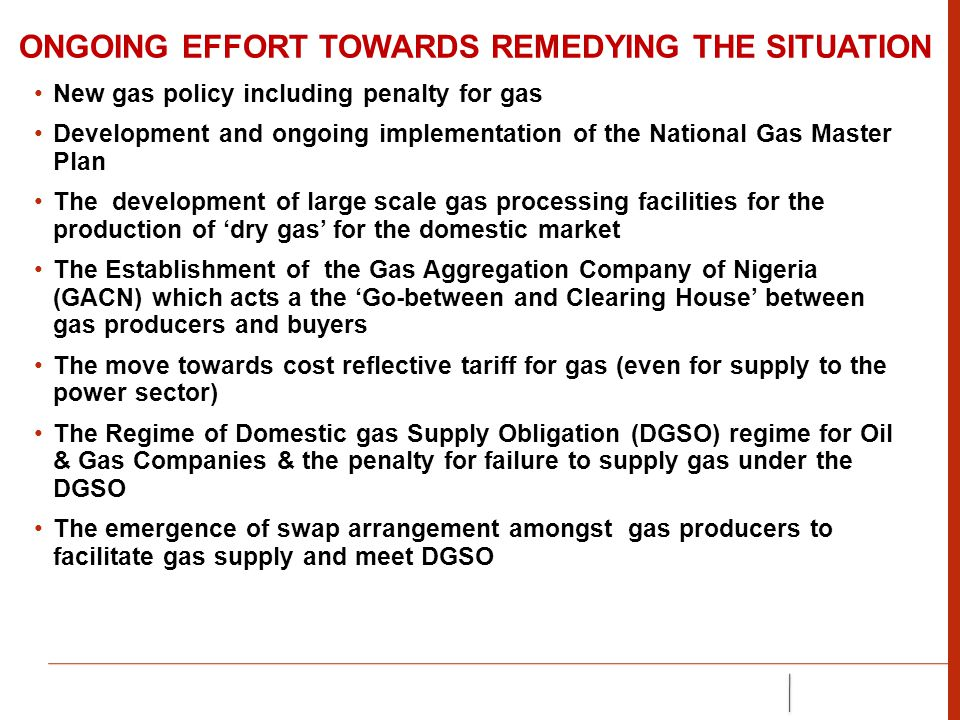 ONGOING EFFORT TOWARDS REMEDYING THE SITUATION New gas policy including penalty for gas Development and ongoing implementation of the National Gas Master Plan The development of large scale gas processing facilities for the production of 'dry gas' for the domestic market The Establishment of the Gas Aggregation Company of Nigeria (GACN) which acts a the 'Go-between and Clearing House' between gas producers and buyers The move towards cost reflective tariff for gas (even for supply to the power sector) The Regime of Domestic gas Supply Obligation (DGSO) regime for Oil & Gas Companies & the penalty for failure to supply gas under the DGSO The emergence of swap arrangement amongst gas producers to facilitate gas supply and meet DGSO
