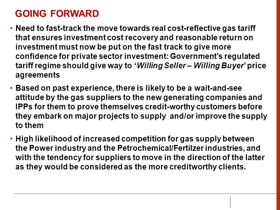 GOING FORWARD Need to fast-track the move towards real cost-reflective gas tariff that ensures investment cost recovery and reasonable return on investment must now be put on the fast track to give more confidence for private sector investment: Government's regulated tariff regime should give way to 'Willing Seller – Willing Buyer' price agreements Based on past experience, there is likely to be a wait-and-see attitude by the gas suppliers to the new generating companies and IPPs for them to prove themselves credit-worthy customers before they embark on major projects to supply and/or improve the supply to them High likelihood of increased competition for gas supply between the Power industry and the Petrochemical/Fertilzer industries, and with the tendency for suppliers to move in the direction of the latter as they would be considered as the more creditworthy clients.