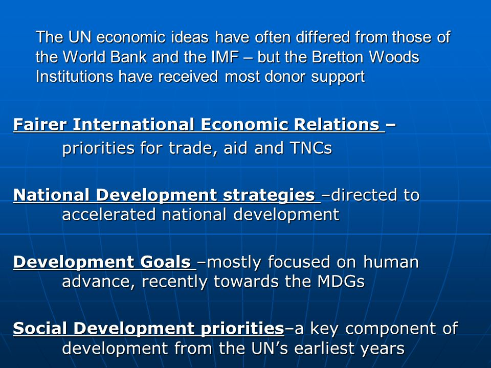 The UN economic ideas have often differed from those of the World Bank and the IMF – but the Bretton Woods Institutions have received most donor support Fairer International Economic Relations – priorities for trade, aid and TNCs National Development strategies –directed to accelerated national development Development Goals –mostly focused on human advance, recently towards the MDGs Social Development priorities–a key component of development from the UN's earliest years