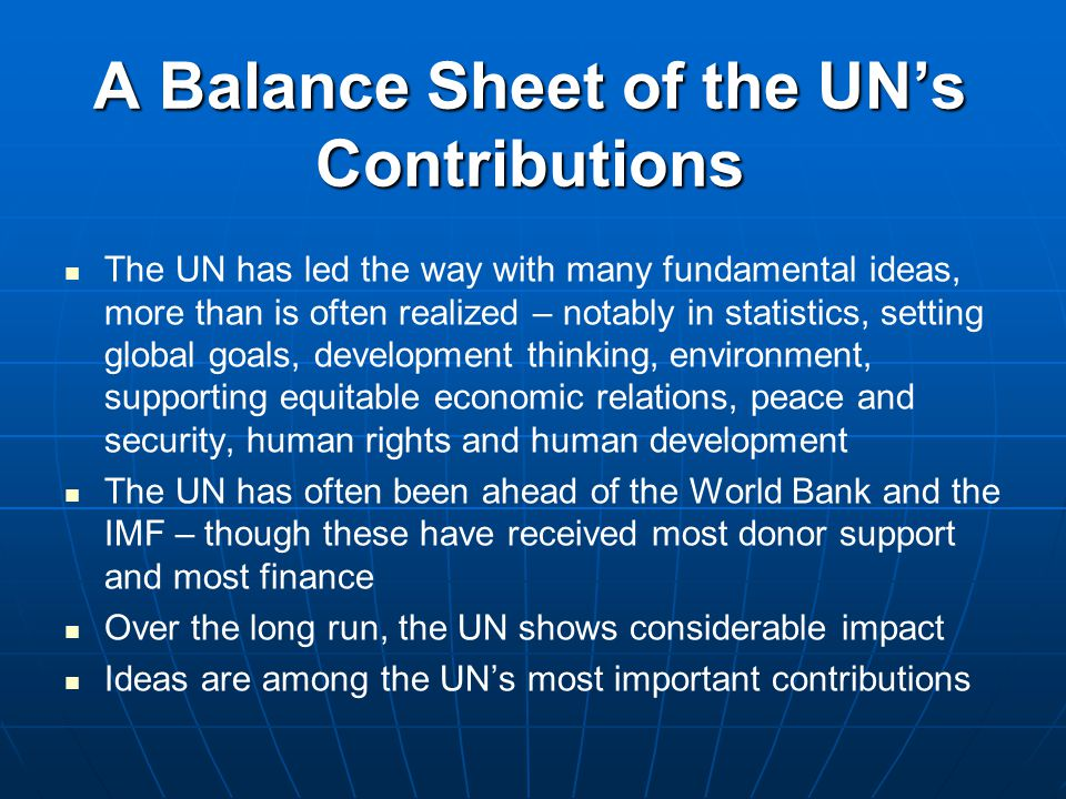A Balance Sheet of the UN's Contributions The UN has led the way with many fundamental ideas, more than is often realized – notably in statistics, setting global goals, development thinking, environment, supporting equitable economic relations, peace and security, human rights and human development The UN has often been ahead of the World Bank and the IMF – though these have received most donor support and most finance Over the long run, the UN shows considerable impact Ideas are among the UN's most important contributions