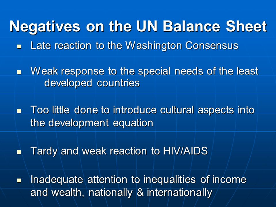 Negatives on the UN Balance Sheet Late reaction to the Washington Consensus Late reaction to the Washington Consensus Weak response to the special needs of the least developed countries Weak response to the special needs of the least developed countries Too little done to introduce cultural aspects into the development equation Too little done to introduce cultural aspects into the development equation Tardy and weak reaction to HIV/AIDS Tardy and weak reaction to HIV/AIDS Inadequate attention to inequalities of income and wealth, nationally & internationally Inadequate attention to inequalities of income and wealth, nationally & internationally