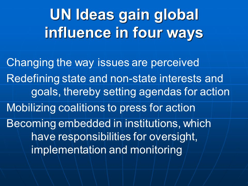 UN Ideas gain global influence in four ways Changing the way issues are perceived Redefining state and non-state interests and goals, thereby setting agendas for action Mobilizing coalitions to press for action Becoming embedded in institutions, which have responsibilities for oversight, implementation and monitoring