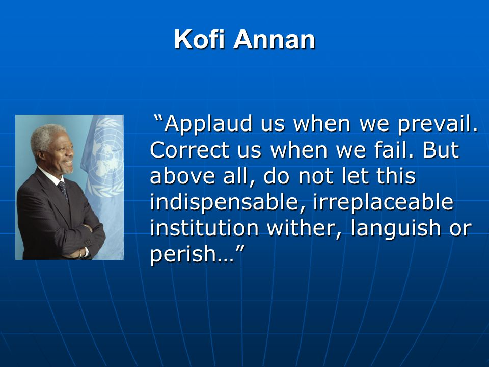 Kofi Annan Applaud us when we prevail.Correct us when we fail.