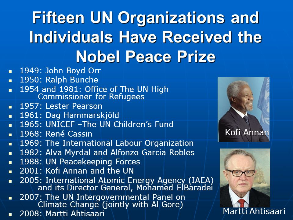 Fifteen UN Organizations and Individuals Have Received the Nobel Peace Prize 1949: John Boyd Orr 1950: Ralph Bunche 1954 and 1981: Office of The UN High Commissioner for Refugees 1957: Lester Pearson 1961: Dag Hammarskjöld 1965: UNICEF –The UN Children's Fund 1968: René Cassin 1969: The International Labour Organization 1982: Alva Myrdal and Alfonzo Garcia Robles 1988: UN Peacekeeping Forces 2001: Kofi Annan and the UN 2005: International Atomic Energy Agency (IAEA) and its Director General, Mohamed ElBaradei 2007: The UN Intergovernmental Panel on Climate Change (jointly with Al Gore) 2008: Martti Ahtisaari Kofi Annan Martti Ahtisaari