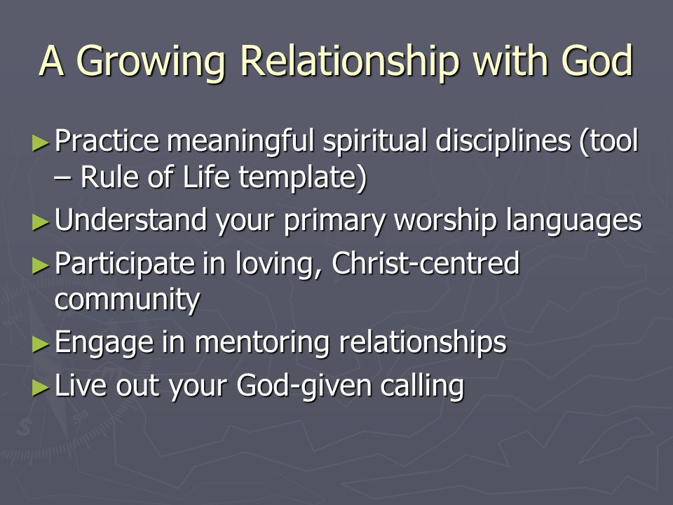 A Growing Relationship with God ► Practice meaningful spiritual disciplines (tool – Rule of Life template) ► Understand your primary worship languages ► Participate in loving, Christ-centred community ► Engage in mentoring relationships ► Live out your God-given calling