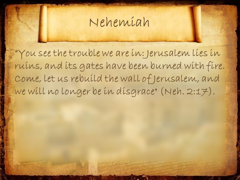 You see the trouble we are in: Jerusalem lies in ruins, and its gates have been burned with fire.