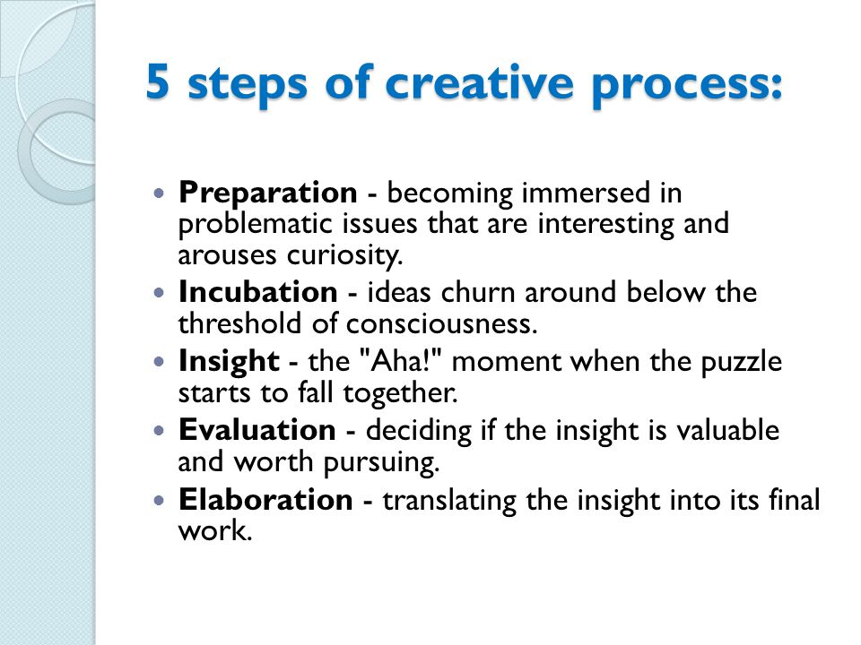 5 steps of creative process: Preparation - becoming immersed in problematic issues that are interesting and arouses curiosity.