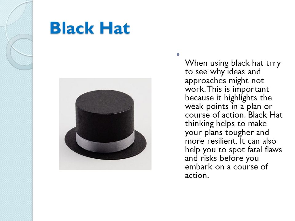 Black Hat When using black hat trry to see why ideas and approaches might not work.