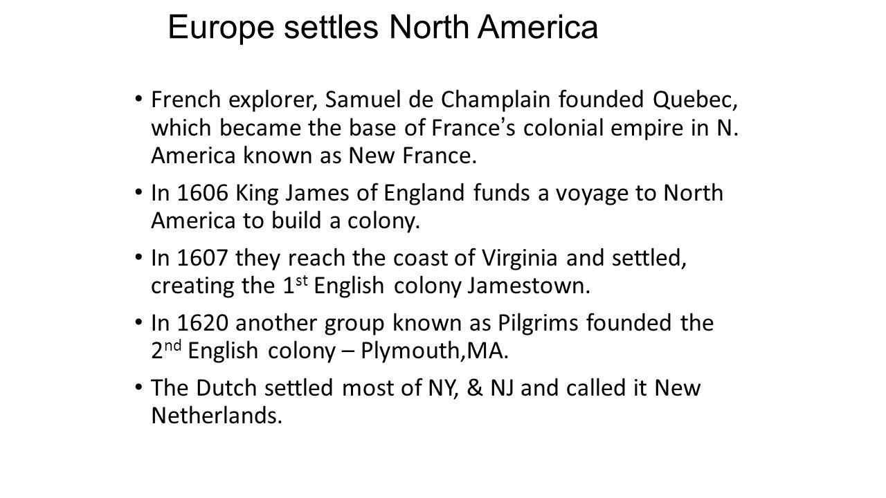 Europe settles North America French explorer, Samuel de Champlain founded Quebec, which became the base of France's colonial empire in N.