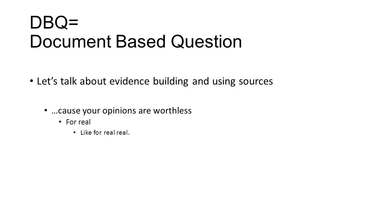 DBQ= Document Based Question Let's talk about evidence building and using sources …cause your opinions are worthless For real Like for real real.