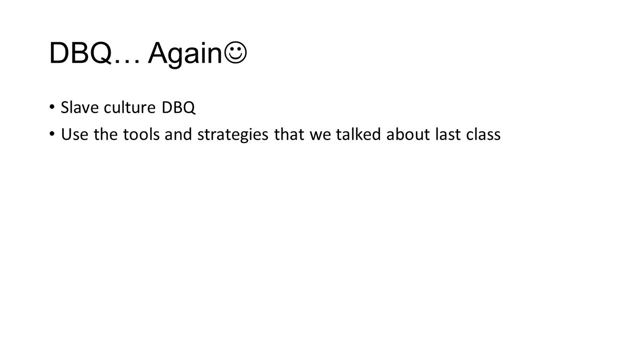 DBQ… Again Slave culture DBQ Use the tools and strategies that we talked about last class