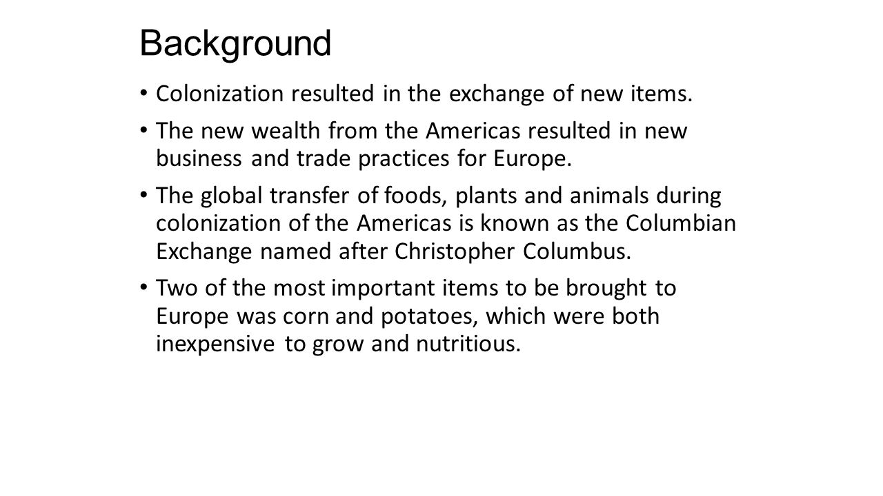 Background Colonization resulted in the exchange of new items. The new wealth from the Americas resulted in new business and trade practices for Europ