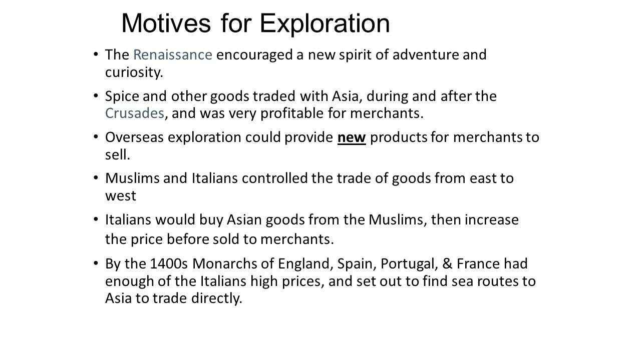 Motives for Exploration The Renaissance encouraged a new spirit of adventure and curiosity. Spice and other goods traded with Asia, during and after t
