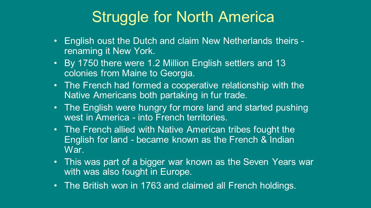 Struggle for North America English oust the Dutch and claim New Netherlands theirs - renaming it New York. By 1750 there were 1.2 Million English sett