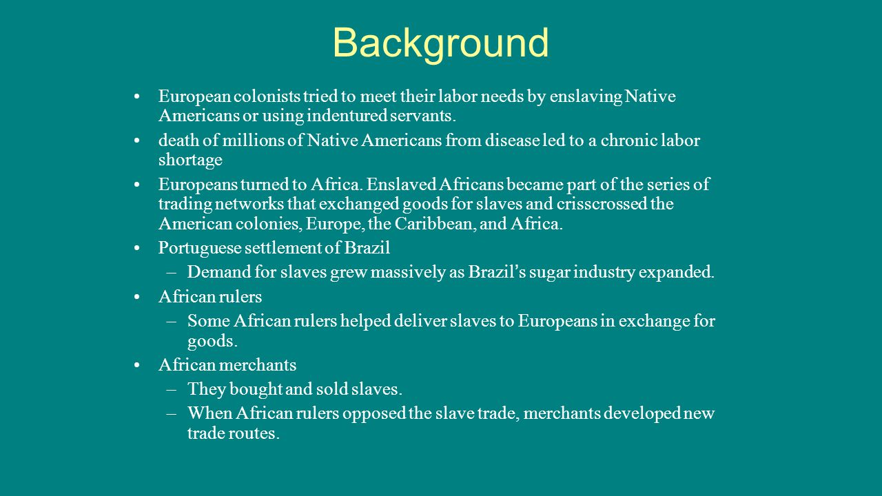 Background European colonists tried to meet their labor needs by enslaving Native Americans or using indentured servants. death of millions of Native