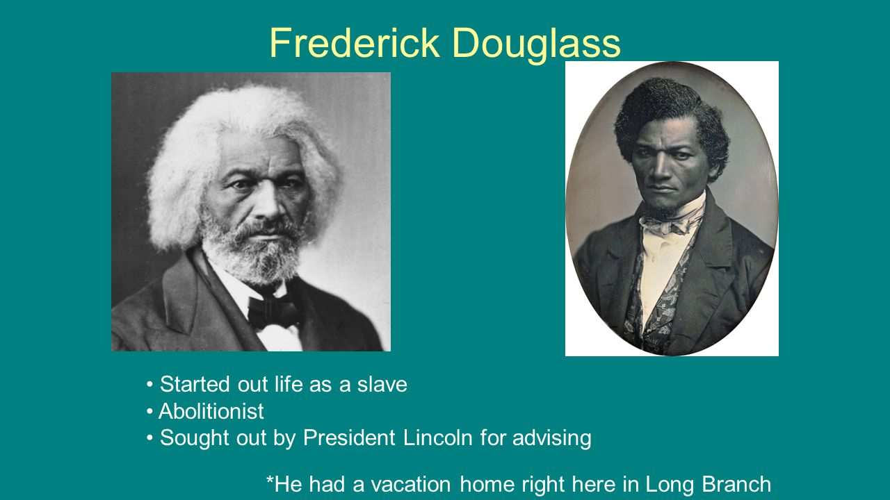 Frederick Douglass *He had a vacation home right here in Long Branch Started out life as a slave Abolitionist Sought out by President Lincoln for advising