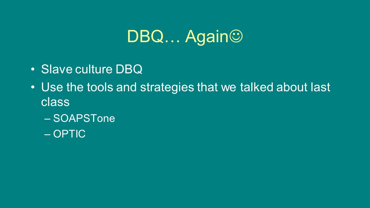 DBQ… Again Slave culture DBQ Use the tools and strategies that we talked about last class –SOAPSTone –OPTIC