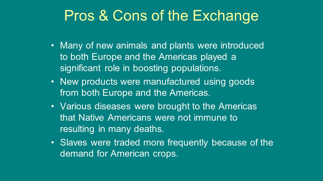 Pros & Cons of the Exchange Many of new animals and plants were introduced to both Europe and the Americas played a significant role in boosting popul