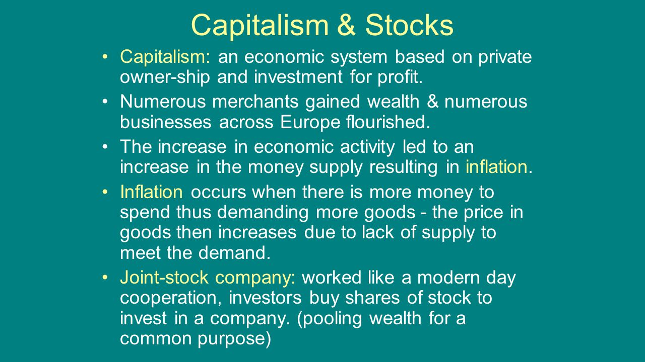 Capitalism & Stocks Capitalism: an economic system based on private owner-ship and investment for profit. Numerous merchants gained wealth & numerous