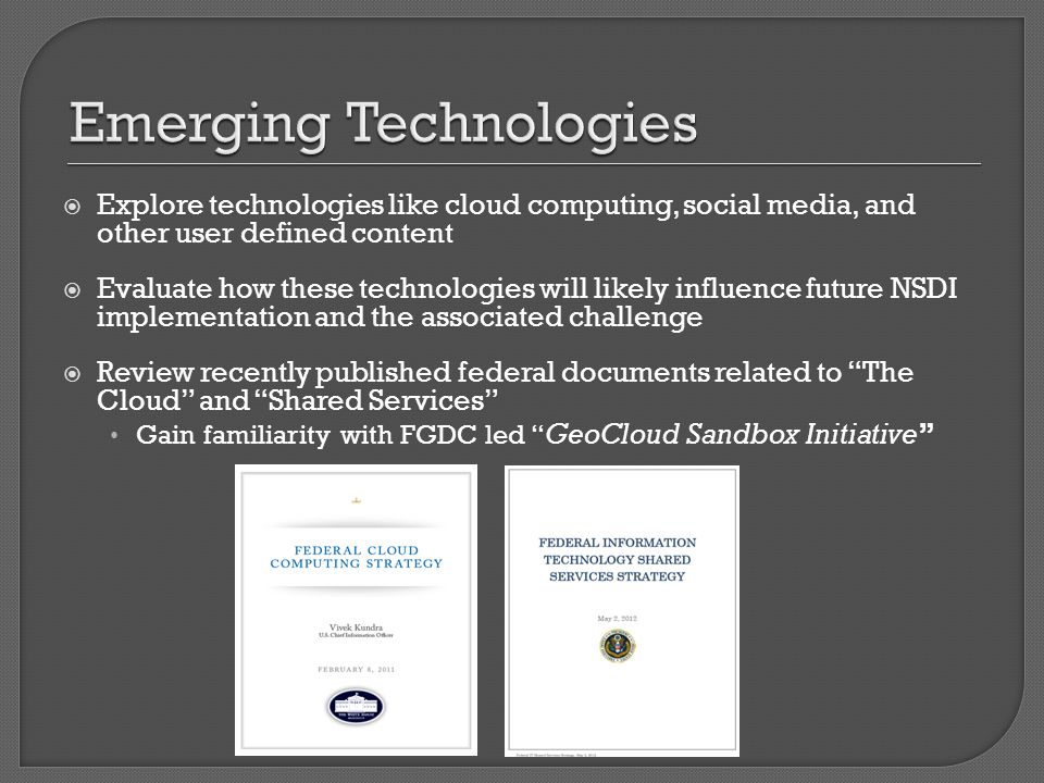  Explore technologies like cloud computing, social media, and other user defined content  Evaluate how these technologies will likely influence future NSDI implementation and the associated challenge  Review recently published federal documents related to The Cloud and Shared Services Gain familiarity with FGDC led GeoCloud Sandbox Initiative