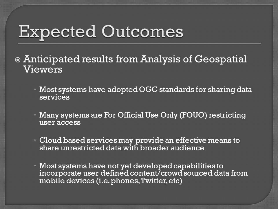  Anticipated results from Analysis of Geospatial Viewers  Most systems have adopted OGC standards for sharing data services  Many systems are For Official Use Only (FOUO) restricting user access  Cloud based services may provide an effective means to share unrestricted data with broader audience  Most systems have not yet developed capabilities to incorporate user defined content/crowd sourced data from mobile devices (i.e.